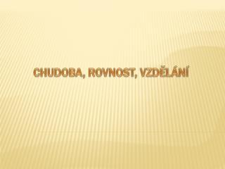 CHUDOBA, ROVNOST, VZDĚLÁNÍ