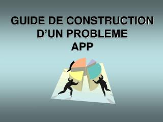 GUIDE DE CONSTRUCTION D'UN PROBLEME  APP