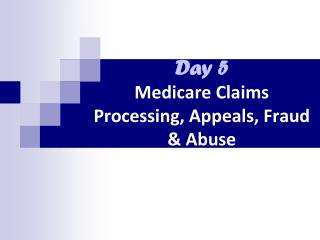 Day 5 Medicare  Claims Processing, Appeals, Fraud & Abuse