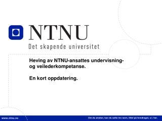 Heving av NTNU-ansattes undervisning-  og veilederkompetanse. En  kort oppdatering.