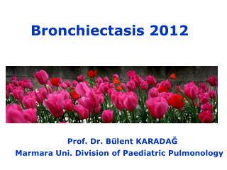 Bronchiectasis 2012                          Prof. Dr. B�lent KARADA?