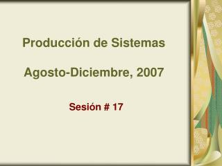 Producción de Sistemas Agosto-Diciembre, 2007