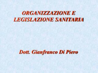 ORGANIZZAZIONE E LEGISLAZIONE SANITARIA      Dott. Gianfranco Di Piero