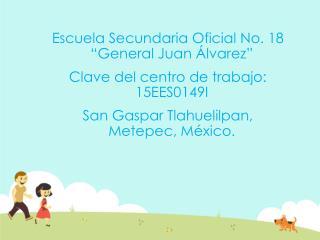 """Escuela Secundaria Oficial No. 18 """"General Juan Álvarez"""" Clave del centro de trabajo: 15EES0149I"""