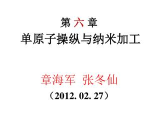第  六  章 单原子操纵与纳米加工 章海军  张冬仙 (20 12. 02. 27 )