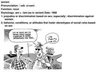 sexism Pronunciation: \ˈsek-ˌsi-zəm\  Function:  noun