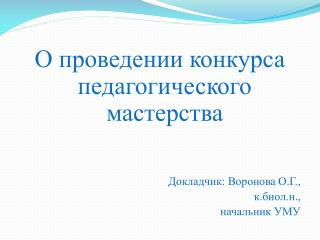 О проведении конкурса педагогического мастерства Докладчик: Воронова О.Г.,  к.биол.н.,