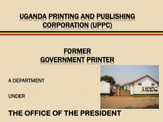 UGANDA PRINTING AND PUBLISHING CORPORATION (UPPC) FORMER  GOVERNMENT PRINTER