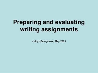 Preparing and evaluating writing assignments Juldyz Smagulova, May 2005