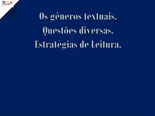 Os gêneros  textuais. Questões diversas. Estratégias de Leitura.