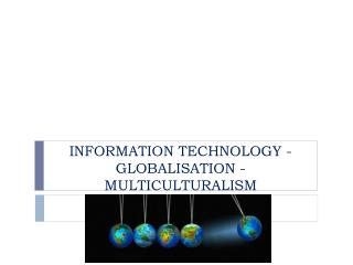 INFORMATION TECHNOLOGY  - GLOBALISATION  - MULTICULTURALISM