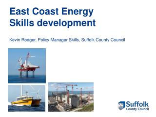 East Coast Energy Skills development Kevin Rodger, Policy Manager Skills, Suffolk County Council