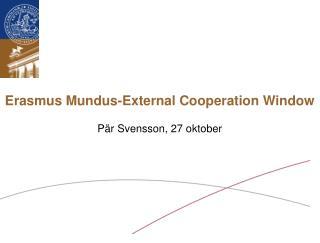 Erasmus Mundus-External Cooperation Window  Pär Svensson, 27 oktober