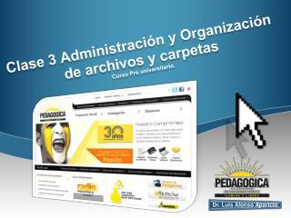 Clase 3 Administración y Organización  de archivos y carpetas Curso Pre universitario.