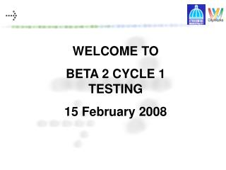 WELCOME TO BETA 2 CYCLE 1 TESTING 15 February 2008