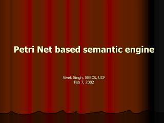 Petri Net based semantic engine  Vivek Singh, SEECS, UCF Feb 7, 2002