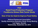 FDA Retail Food Protection Program  Foodborne Illness Risk Factor Study  How it Can be Used to Improve Food Safety  Nati