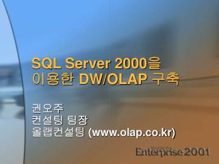 SQL Server 2000 을 이용한  DW/OLAP  구축  권오주 컨설팅 팀장 올랩컨설팅  (olap.co.kr)