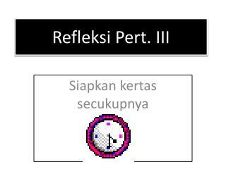 Refleksi  Pert.  III