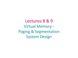 Lectures 8 & 9 Virtual Memory -   Paging & Segmentation  System Design
