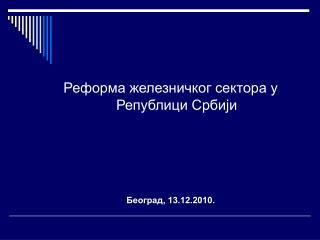Реформа железничког сектора у Републици Србији Београд, 13.12.2010.