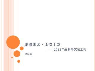 艰难困苦,玉汝于成 ——2013 年生科导实验汇报