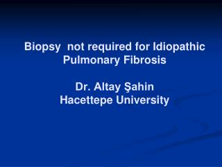 Biopsy  not required for Idiopathic Pulmonary Fibrosis Dr. Altay Şahin  Hacettepe University