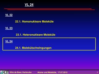 VL  22 22.1 . Homonukleare Moleküle VL 23  23.1. Heteronukleare Moleküle VL 24