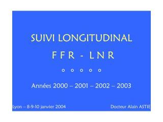 SUIVI LONGITUDINAL F F R  -  L N R °  °  °  °  ° Années 2000 – 2001 – 2002 – 2003