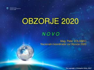 OBZORJE 2020 N O V O Mag. Peter VOLASKO Nacionalni koordinator za Obzorje 2020
