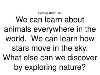 Morning Warm- Up We can learn about animals everywhere in the world.  We can learn how stars move in the sky.  What else