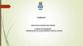 X ENECULT PAULO  OCTÁVIO NUNES DIAS TEIXEIRA A LISBOA DE SARAMAGO