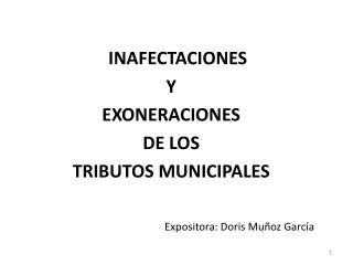 INAFECTACIONES Y  EXONERACIONES DE LOS  TRIBUTOS MUNICIPALES Expositora: Doris Muñoz García
