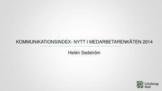 KOMMUNIKATIONSINDEX- NYTT I MEDARBETARENKÄTEN 2014 Helén Sedström