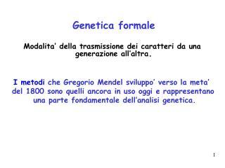Genetica formale Modalita' della trasmissione dei caratteri da una  generazione all'altra .