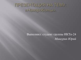 ПРЕЗЕНТАЦИЯ НА ТЕМУ:  « Нанороботы ».