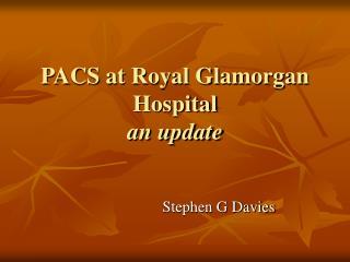 PACS at Royal Glamorgan Hospital an update