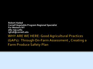 WHY ARE WE HERE: Good Agricultural Practices GAPs:  Through On-Farm Assessment , Creating a Farm Produce Safety Plan