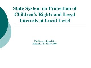 State System on Protection of Children s Rights and Legal Interests at Local Level      The Kyrgyz Republic, Bishkek, 12