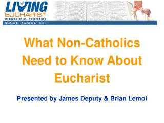 What Non-Catholics  Need to Know About  Eucharist Presented by James Deputy & Brian Lemoi