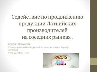 Содействие по продвижению продукции Латвийских производителей  на соседних рынках .