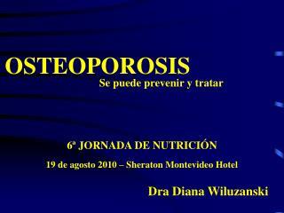 OSTEOPOROSIS               Se puede prevenir y tratar 6ª JORNADA DE NUTRICIÓN