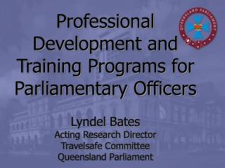 Professional Development and Training Programs for Parliamentary Officers Lyndel Bates