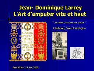 Jean- Dominique Larrey  L'Art d'amputer vite et haut