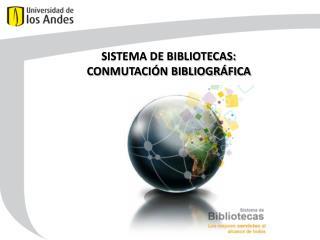 SISTEMA DE BIBLIOTECAS: CONMUTACIÓN BIBLIOGRÁFICA
