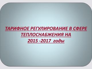 ТАРИФНОЕ РЕГУЛИРОВАНИЕ В СФЕРЕ ТЕПЛОСНАБЖЕНИЯ НА   2015 -2017  годы