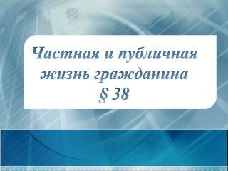 Частная и публичная жизнь гражданина § 38