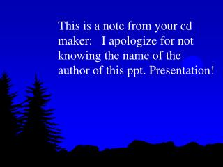 This is a note from your cd maker:   I apologize for not knowing the name of the author of this ppt. Presentation