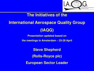 The Initiatives of the  International Aerospace Quality Group  IAQG Presentation updated based on  the meetings in Amste