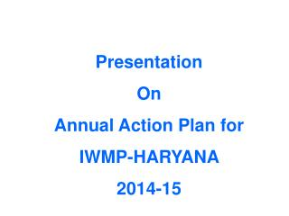 Presentation  On Annual Action Plan for  IWMP-HARYANA  2014-15